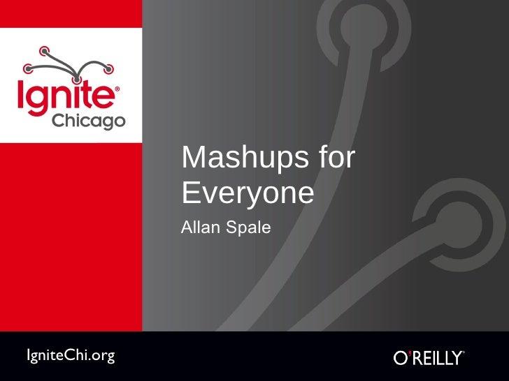 Mashups for Everyone <ul><li>Allan Spale </li></ul>IgniteChi.org