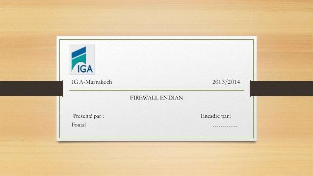 IGA-Marrakech 2013/2014 FIREWALL ENDIAN Presenté par : Encadré par : Fouad ………….