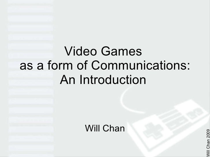 Video Games  as a form of Communications: An Introduction  Will Chan