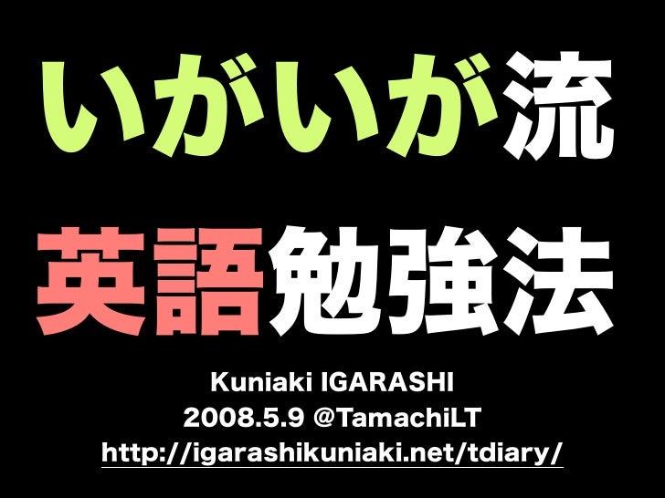 いがいが流英語勉強法         Kuniaki IGARASHI      2008.5.9 @TamachiLThttp://igarashikuniaki.net/tdiary/