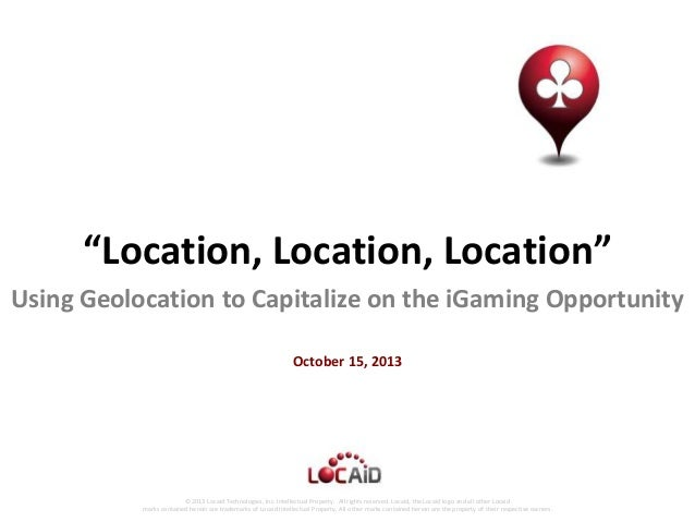 """Location, Location, Location"" Using Geolocation to Capitalize on the iGaming Opportunity October 15, 2013  © 2013 Locaid ..."