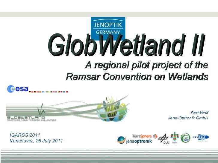 Bert Wolf Jena-Optronik GmbH GlobWetland II A regional pilot project of the Ramsar Convention on Wetlands IGARSS 2011 Vanc...