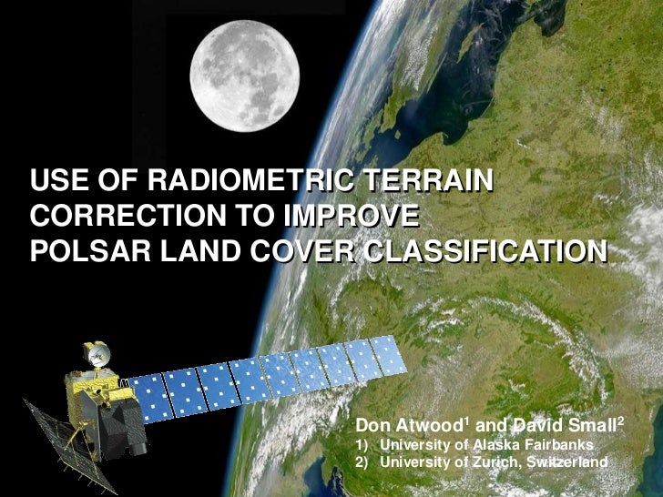USE OF RADIOMETRIC TERRAIN CORRECTION TO IMPROVE <br />POLSAR LAND COVER CLASSIFICATION <br />Don Atwood1 and David Small2...