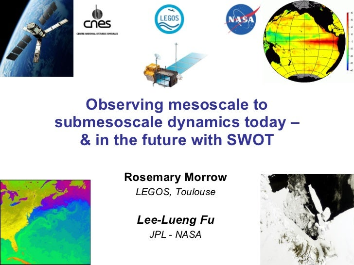 Observing mesoscale to submesoscale dynamics today – & in the future with SWOT Rosemary Morrow LEGOS, Toulouse Lee-Lueng F...