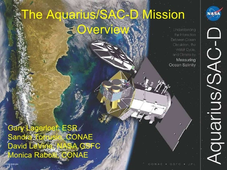 The Aquarius/SAC-D Mission Overview Gary Lagerloef, ESR Sandra Torrusio, CONAE David LeVine, NASA GSFC Monica Rabolli, CONAE