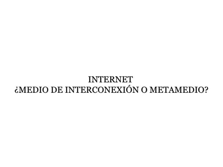 INTERNET¿MEDIO DE INTERCONEXIÓN O METAMEDIO?