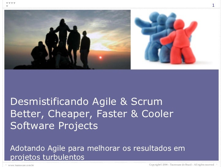 Desmistificando Agile & Scrum Better, Cheaper, Faster & Cooler Software Projects Adotando Agile para melhorar os resultado...