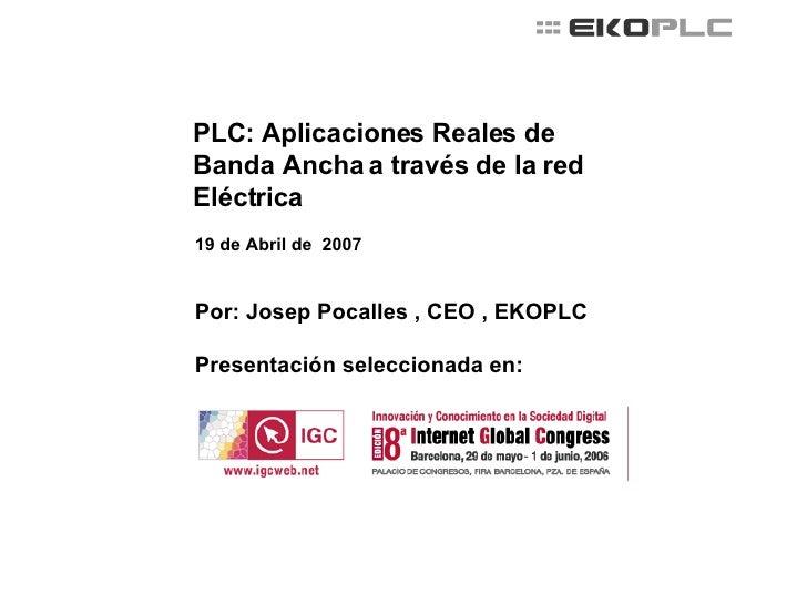 PLC: Aplicaciones Reales de Banda Ancha a través de la red Eléctrica 19 de Abril de  2007 Por: Josep Pocalles , CEO , EKOP...