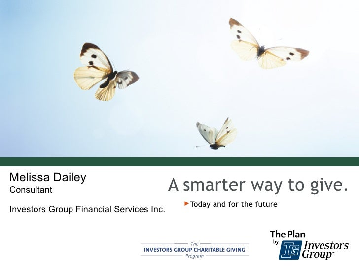 A smarter way to give. <ul><li>Today and for the future </li></ul>Melissa Dailey Consultant Investors Group Financial Serv...