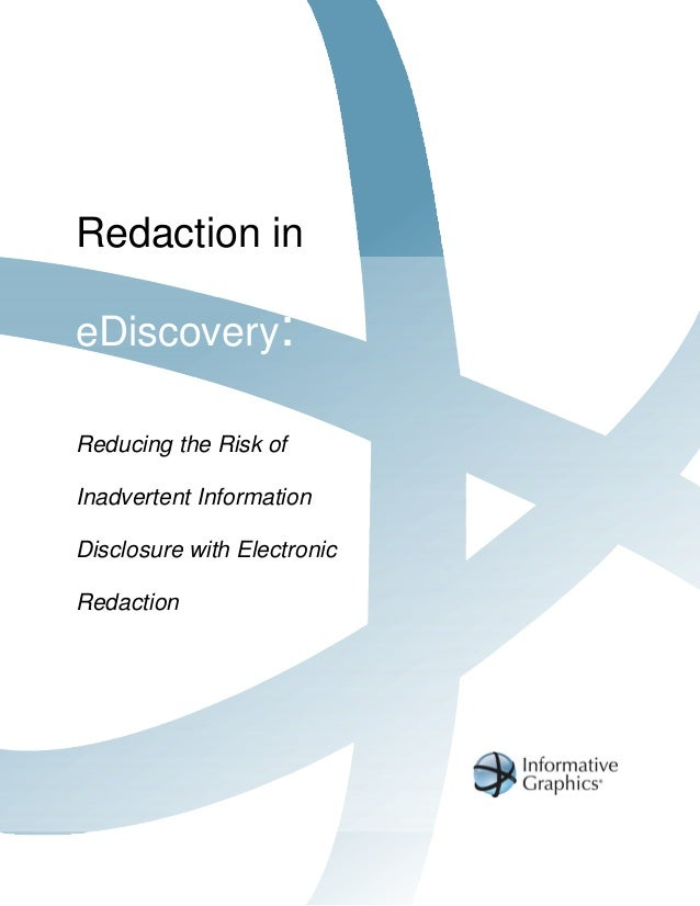 Redaction ineDiscovery:Reducing the Risk ofInadvertent InformationDisclosure with ElectronicRedaction