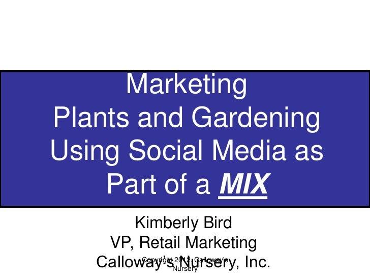 MarketingPlants and GardeningUsing Social Media as    Part of a MIX        Kimberly Bird    VP, Retail Marketing   Callowa...