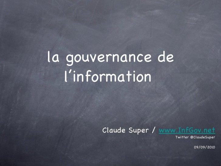 la gouvernance de l'information <ul><li>Claude Super /  www.InfGov.net </li></ul><ul><li>Twitter @ClaudeSuper </li></ul><u...