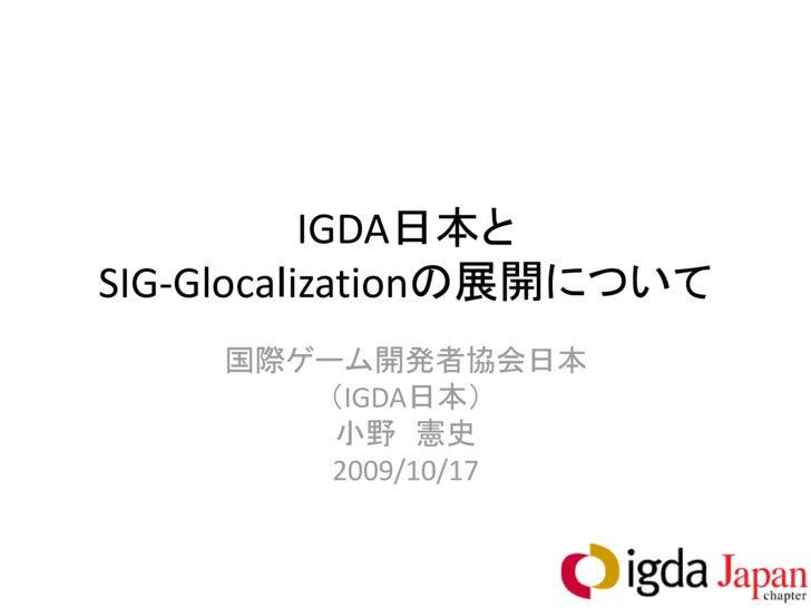 IGDA日本と SIG-Glocalizationの展開について     国際ゲーム開発者協会日本        (IGDA日本)         小野 憲史         2009/10/17