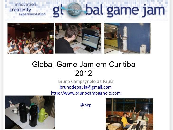 Bruno Campagnolo de Paula [email_address] http://www.brunocampagnolo.com @bcp Global Game Jam em Curitiba 2012