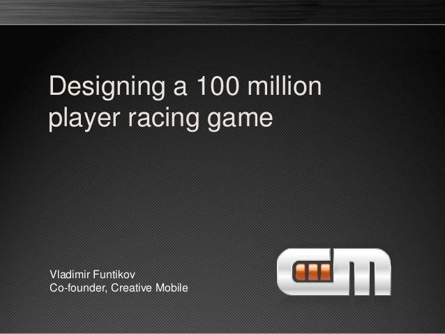 Designing a 100 million player racing game Vladimir Funtikov Co-founder, Creative Mobile