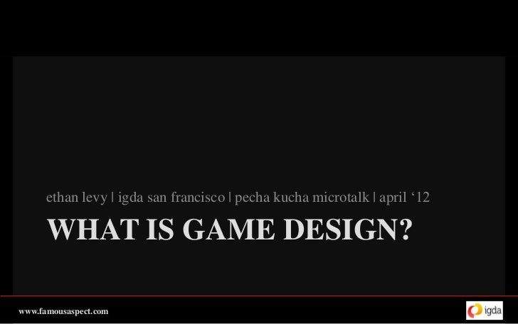 ethan levy | igda san francisco | pecha kucha microtalk | april '12      WHAT IS GAME DESIGN?www.famousaspect.com
