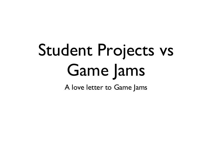 Student Projects vs Game Jams <ul><li>A love letter to Game Jams </li></ul>