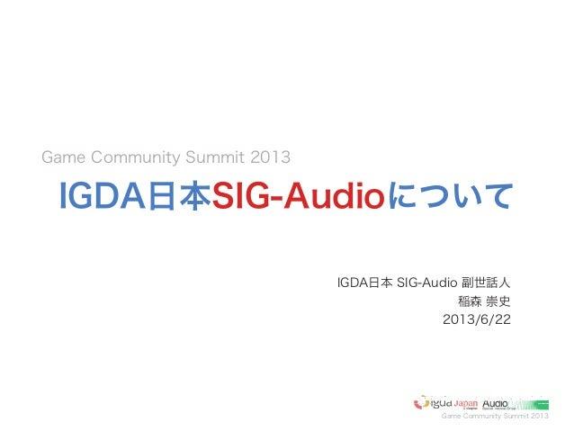 Game Community Summit 2013IGDA日本SIG-AudioについてIGDA日本 SIG-Audio 副世話人稲森 崇史2013/6/22Game Community Summit 2013