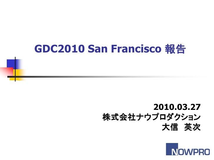 GDC2010 San Francisco 報告                2010.03.27          株式会社ナウプロダクション                  大信 英次