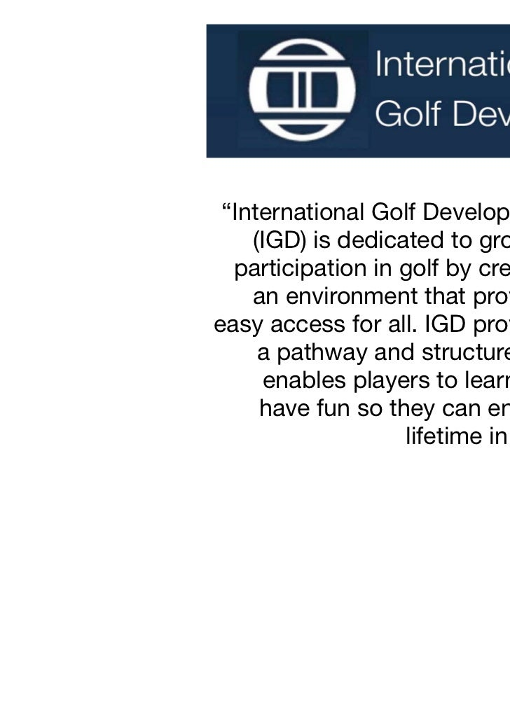 """International Golf Development    (IGD) is dedicated to growing  participation in golf by creating    an environment that..."