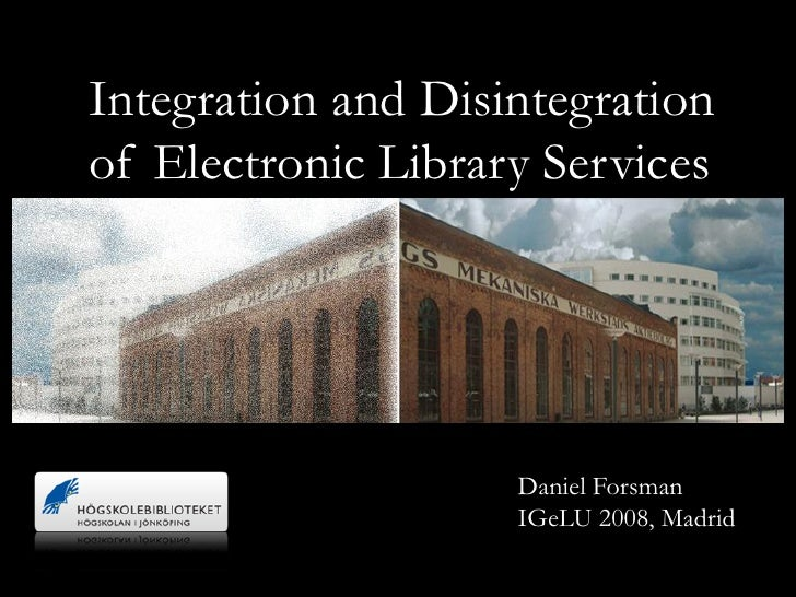 Integration and Disintegration of Electronic Library Services                         Daniel Forsman                     I...