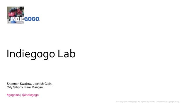 1 © Copyright Indiegogo. All rights reserved. Confidential & proprietary. Indiegogo Lab Shannon Swallow, Josh McClain, Orl...