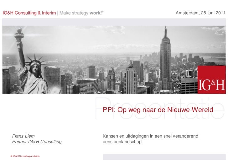 Amsterdam, 28 juni 2011                              PPI: Op weg naar de Nieuwe Wereld Frans Liem                   Kansen...
