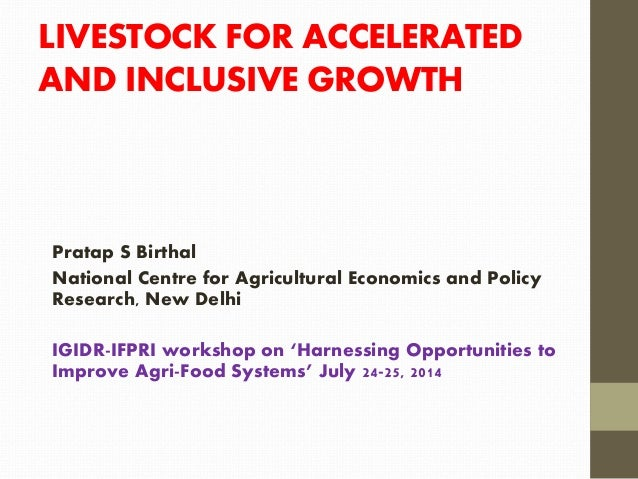 LIVESTOCK FOR ACCELERATED AND INCLUSIVE GROWTH Pratap S Birthal National Centre for Agricultural Economics and Policy Rese...