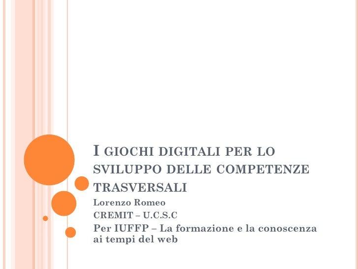 I GIOCHI DIGITALI PER LO SVILUPPO DELLE COMPETENZE TRASVERSALI Lorenzo Romeo CREMIT – U.C.S.C Per IUFFP – La formazione e ...