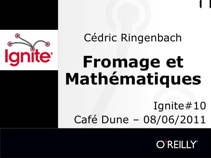 Cédric Ringenbach Fromage et Mathématiques  Ignite#10 Café Dune – 08/06/2011