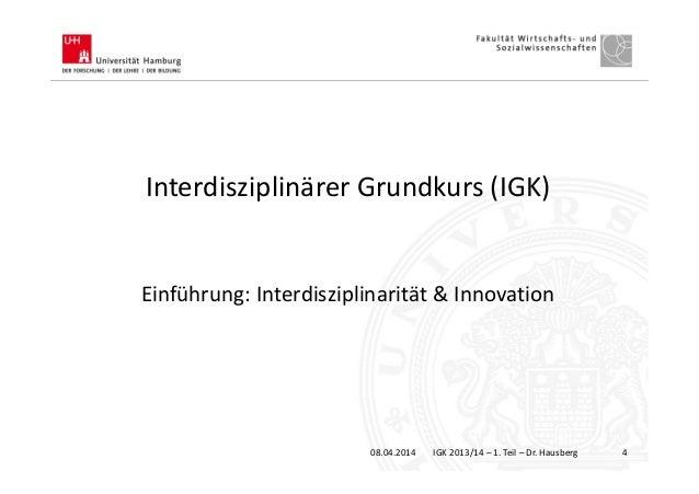 Interdisziplinärer Grundkurs (IGK) Einführung: Interdisziplinarität & Innovation 08.04.2014 IGK 2013/14 – 1. Teil – Dr. Ha...