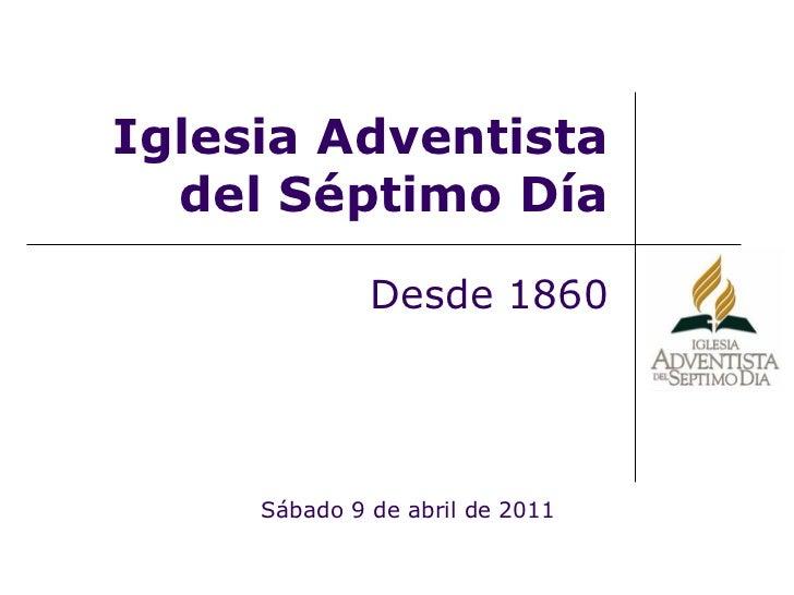Iglesia Adventista del Séptimo Día Desde 1860 Sábado 9 de abril de 2011