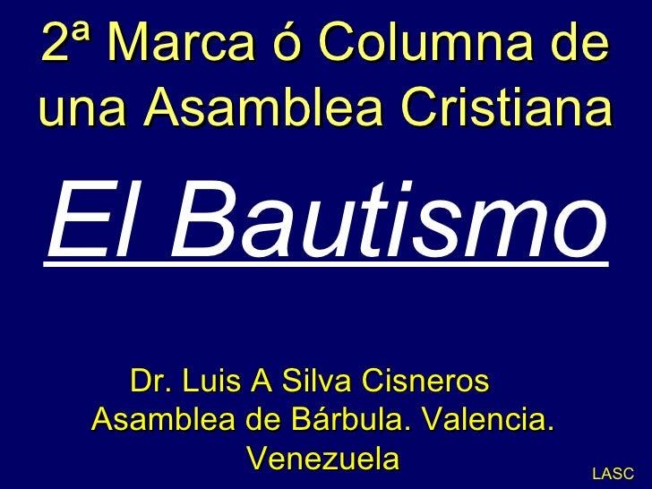 2ª Marca ó Columna de una Asamblea Cristiana El Bautismo LASC Dr. Luis A Silva Cisneros  Asamblea de Bárbula. Valencia. Ve...