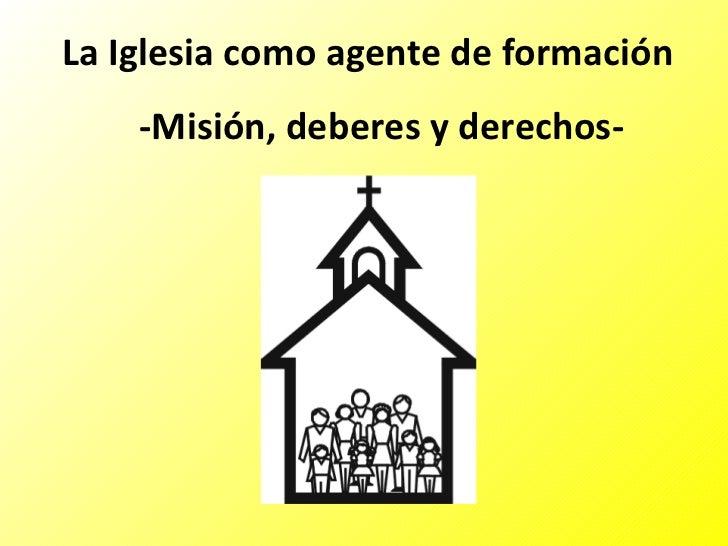 La Iglesia como agente de formación -Misión, deberes y derechos-