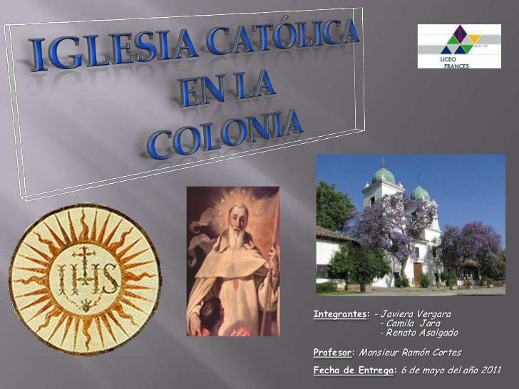 Iglesia Católica en la Colonia<br />Integrantes:- Javiera Vergara     - Camila  Jara     - Renato Asalgado<br />Profesor...