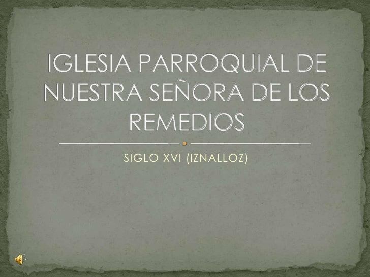 SIGLO XVI (IZNALLOZ)<br />IGLESIA PARROQUIAL DE NUESTRA SEÑORA DE LOS REMEDIOS <br />