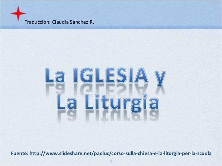 Traducción: Claudia Sánchez R.<br />La IGLESIA y <br />La Liturgia<br />Fuente: http://www.slideshare.net/paoluc/corso-sul...