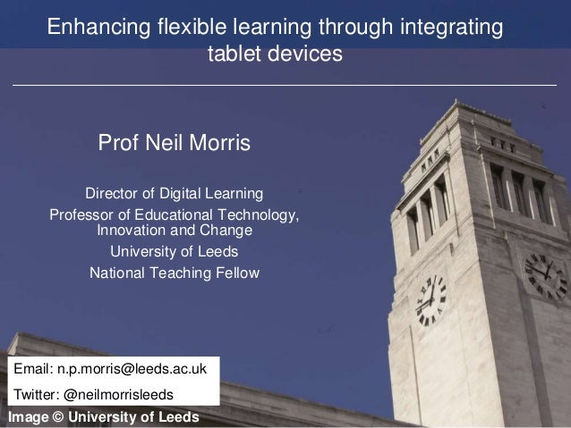Faculty of Biological Sciences Enhancing flexible learning through integrating tablet devices Prof Neil Morris Director of...