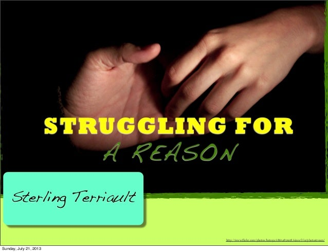 STRUGGLING FOR A REASON Sterling Terriault http://www.flickr.com/photos/batega/1865482908/sizes/l/in/photostream/ Sunday, ...