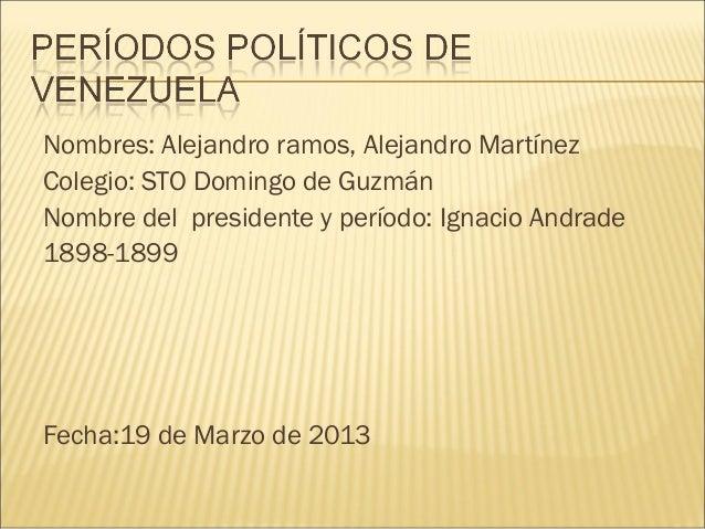 Nombres: Alejandro ramos, Alejandro MartínezColegio: STO Domingo de GuzmánNombre del presidente y período: Ignacio Andrade...