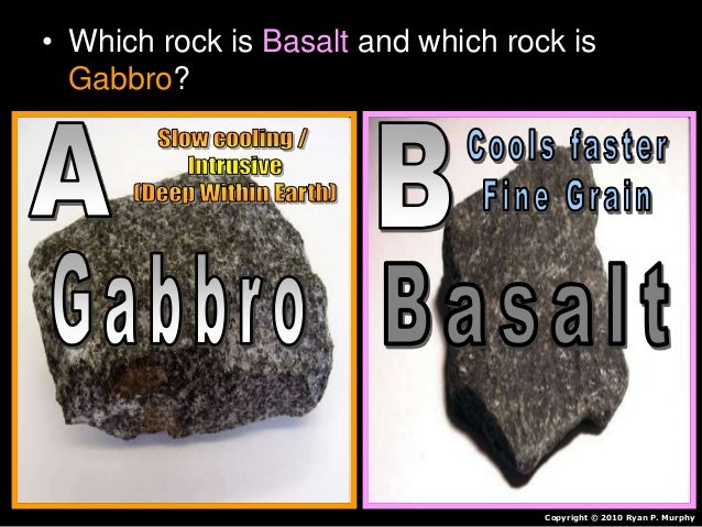 • Which rock is Basalt and which rock is Gabbro? Copyright © 2010 Ryan P. Murphy