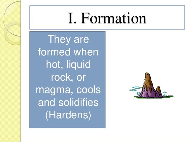 I. Formation They are formed when hot, liquid rock, or magma, cools and solidifies (Hardens)