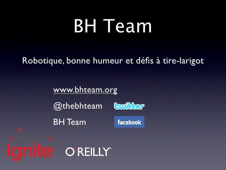 BH Team Robotique, bonne humeur et défis à tire-larigot          www.bhteam.org        @thebhteam        BH Team