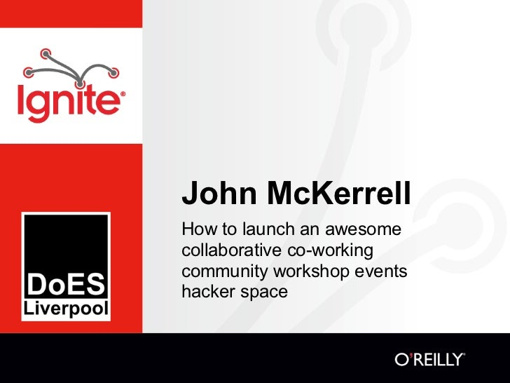 John McKerrellHow to launch an awesomecollaborative co-workingcommunity workshop eventshacker space