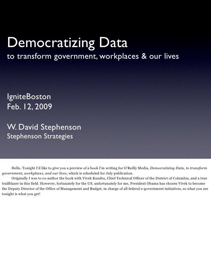 Democratizing Data    to transform government, workplaces & our lives       IgniteBoston    Feb. 12, 2009     W. David Ste...