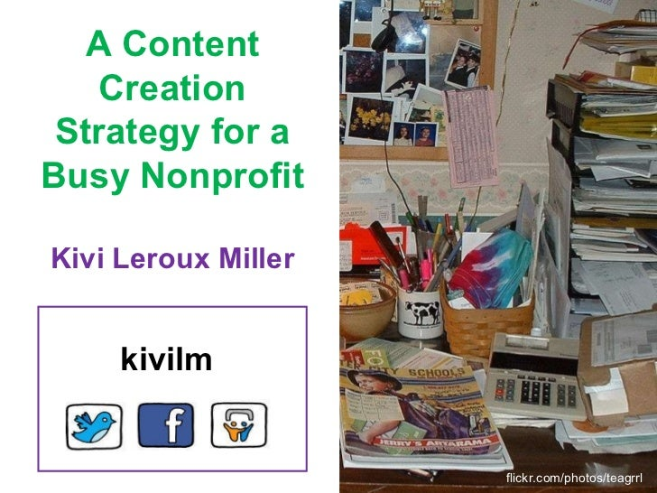 A Content Creation Strategy for a Busy Nonprofit Kivi Leroux Miller flickr.com/photos/teagrrl kivilm