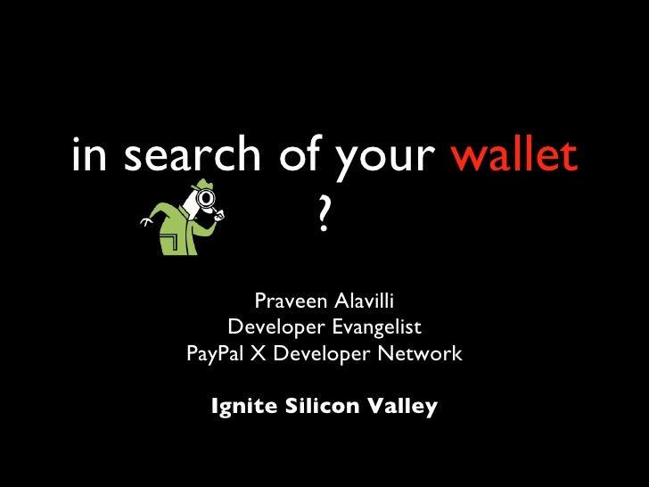 in search of your  wallet  ? <ul><li>Praveen Alavilli </li></ul><ul><li>Developer Evangelist </li></ul><ul><li>PayPal X De...