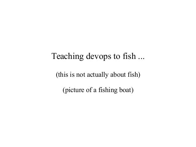 Teaching devops to fish ... (this is not actually about fish) (picture of a fishing boat)