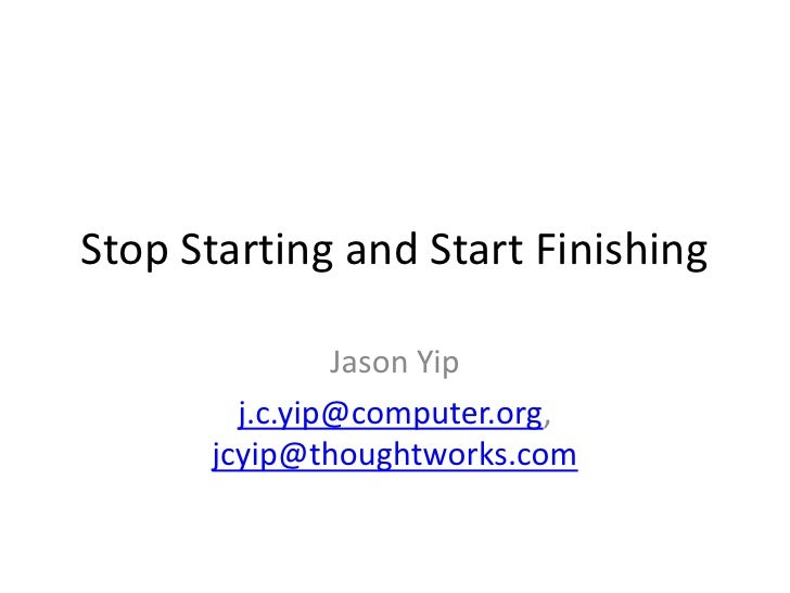 Stop Starting and Start Finishing<br />Jason Yip<br />j.c.yip@computer.org, jcyip@thoughtworks.com<br />