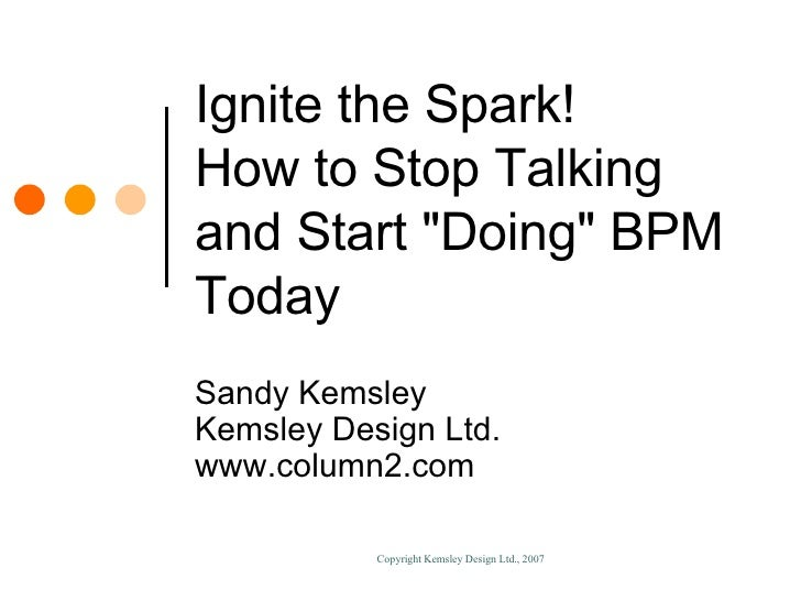 "Ignite the Spark! How to Stop Talking and Start ""Doing"" BPM Today Sandy Kemsley Kemsley Design Ltd. www.column2...."